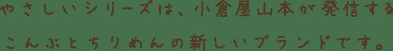 やさしいシリーズは、小倉屋山本が発信するこんぶとちりめんの新しいブランドです。